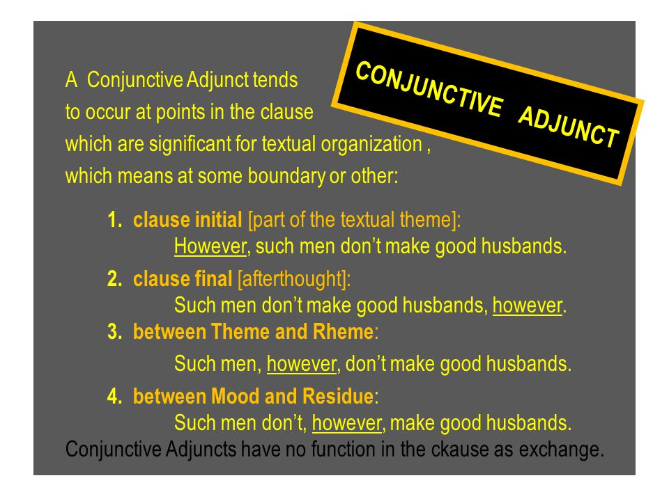 A Conjunctive Adjunct tends to occur at points in the clause which are significant for textual organization , which means at some boundary or other: 1. clause initial [part of the textual theme]: However, such men don't make good husbands. 2. clause final [afterthought]: Such men don't make good husbands, however. 3. between Theme and Rheme: Such men, however, don't make good husbands. 4. between Mood and Residue: Such men don't, however, make good husbands. Conjunctive Adjuncts have no function in the ckause as exchange.